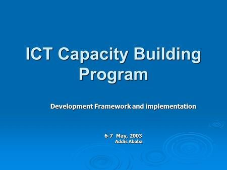 ICT Capacity Building Program Development Framework and implementation 6-7 May, 2003 Addis Ababa.>