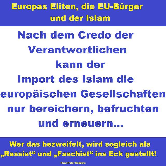"""Nach dem Credo der Verantwortlichen kann der Import des Islam die europäischen Gesellschaften nur bereichern, befruchten und erneuern. Wer das bezweifelt, wird sogleich als """"Rassist"""" und """"Faschist"""" ins Eck gestellt! — Hans-Peter Raddatz"""