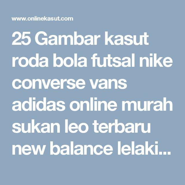 25 Gambar kasut roda bola futsal nike converse vans adidas online murah sukan leo terbaru new balance lelaki timberland wanita tinggi pemborong kanak aliph