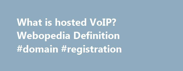 What is hosted VoIP? Webopedia Definition #domain #registration http://hosting.remmont.com/what-is-hosted-voip-webopedia-definition-domain-registration/  #hosted voip # hosted VoIP Related Terms A form of business VoIP services where the VoIP equipment, servers and services are hosted by the VoIP provider, which manages calls and routes them to and from the subscriber's existing telephony system... Read more