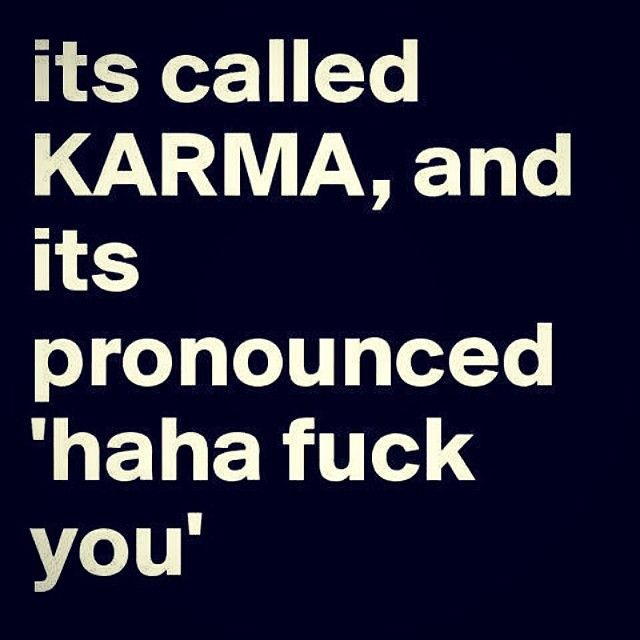 Its called Karma life quotes quotes life karma life lessons fuck you words to live by