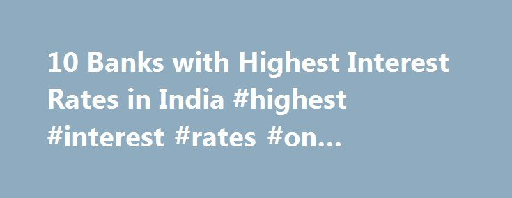 10 Banks with Highest Interest Rates in India #highest #interest #rates #on #savings #accounts http://zimbabwe.remmont.com/10-banks-with-highest-interest-rates-in-india-highest-interest-rates-on-savings-accounts/  # 10 Banks with Highest Interest Rates in India Bangalore: In December 2012, Competition Commission of India decided to take a look at the banking sector of India. Most of the public sector banks offer common 4 percent interest rates even though the Reserve Bank of India moved to…