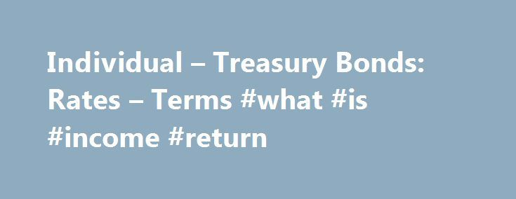 Individual – Treasury Bonds: Rates – Terms #what #is #income #return http://incom.remmont.com/individual-treasury-bonds-rates-terms-what-is-income-return/  #income bonds rates # RESEARCH CENTER We're pleased to hear from our customers regarding their satisfaction with our website. Although your browser settings don't allow you to view the website survey we're conducting, please e-mail your comments. Treasury Bonds: Rates Terms Treasury bonds are issued in a term of 30 years and are offered…