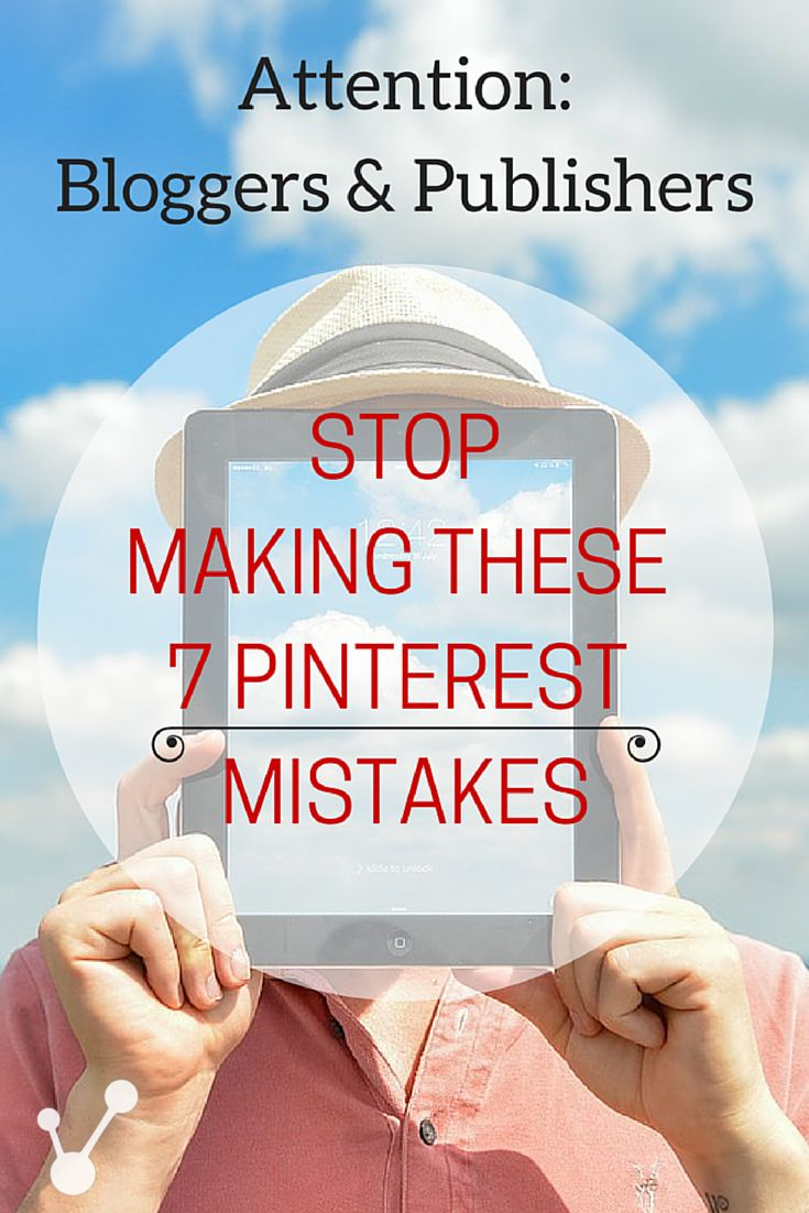 Attention Bloggers and Publishers: Stop Making These 7 Basic Pinterest Mistakes.