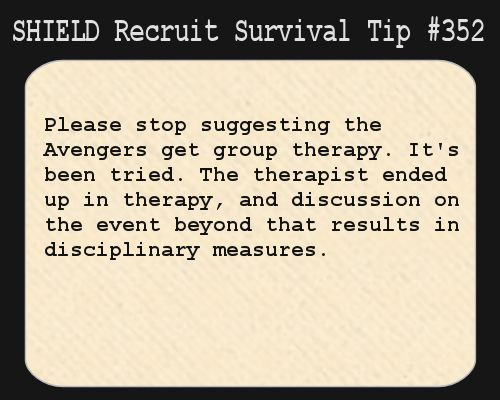 S.H.I.E.L.D. Recruit Survival Tip #352:Please stop suggesting the Avengers get group therapy. It's been tried. The therapist ended up in therapy, and discussion on the event beyond that results in disciplinary measures.  [Submitted by fangirlandproudofit]