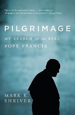 Pilgrimage: My Search for the Real Pope Francis Mark K. Shriver Religion PBK