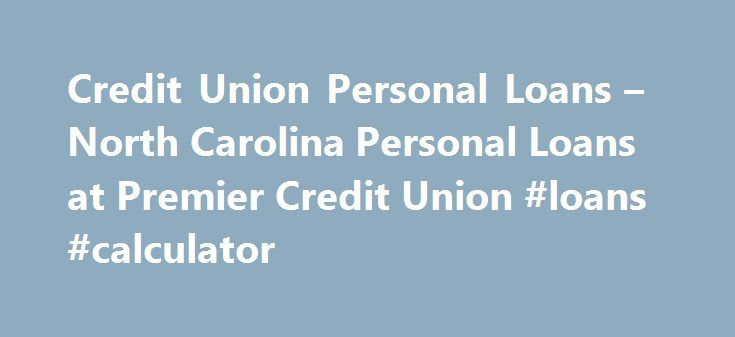 Credit Union Personal Loans – North Carolina Personal Loans at Premier Credit Union #loans #calculator http://loan.remmont.com/credit-union-personal-loans-north-carolina-personal-loans-at-premier-credit-union-loans-calculator/  #personal loans rates # Personal Loans Regardless of whether you are an experienced borrower with great credit or a member with no credit history at all, with Premier you ll have access to the full range of credit union personal loans at low rates for all that life…