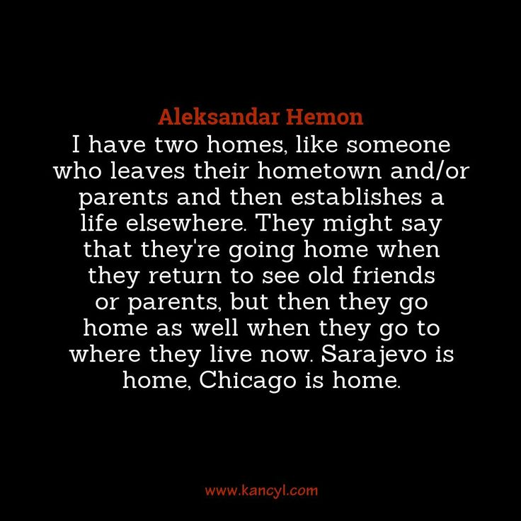 """I have two homes, like someone who leaves their hometown and/or parents and then establishes a life elsewhere. They might say that they're going home when they return to see old friends or parents, but then they go home as well when they go to where they live now. Sarajevo is home, Chicago is home."", Aleksandar Hemon"