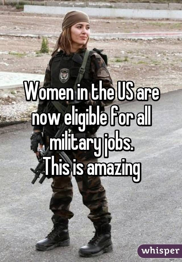 Women in the US are now eligible for all military jobs. This is amazing