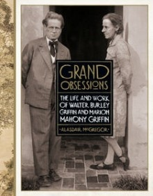Grand Obsessions: The Life and Work of Walter Burley Griffin and Marion Mahony Griffin