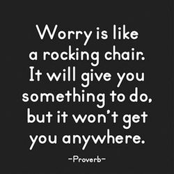 """""""Worry is like a rocking chair. It will give you something to do, but it won't get you anywhere"""" - Proverb"""