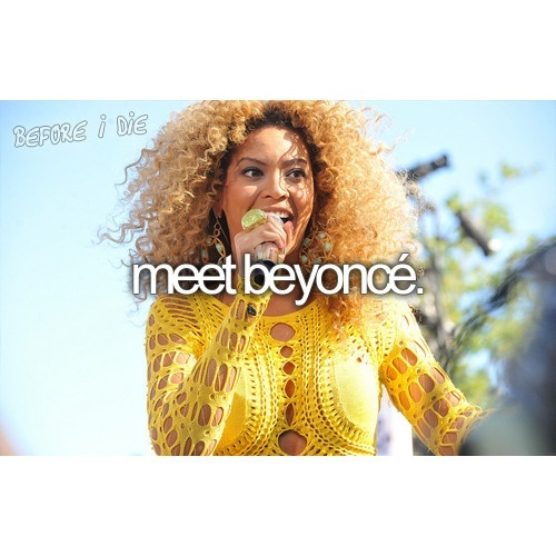Beyonce: Buckets Lists Meeting, Lists Bucketlist, Lists Buckets Lists, Meeting Beyonce, Concerts Buckets Lists, The Queen, Beyonce 333, Before I Die, Be Awesome