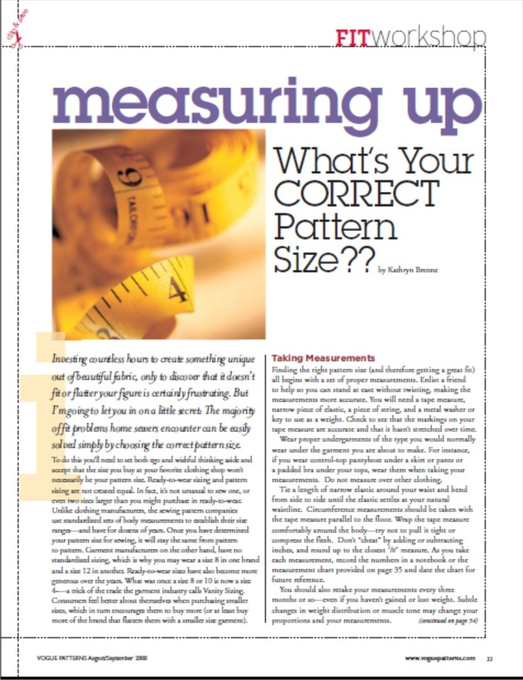 "Article (http://voguepatterns.mccall.com/articles-pages-1430.php): ""Measuring Up: What's Your Correct Pattern Size??—from VPM"" August/September 2008 A PDF Article from 'Vogue Patterns Magazine' (the same magazine is called 'SEW TODAY' in the UK).    The majority of fit problems home sewers encounter can be easily solved simply by choosing the correct pattern size.    Direct download link here: http://voguepatterns.mccall.com/filebin/pdf/Articles/VPMAS08_Measuring_Up.pdf"
