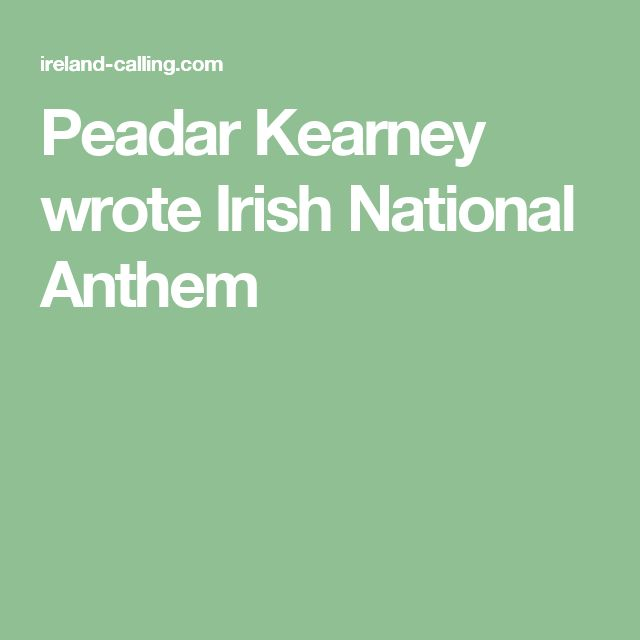 Peadar Kearney wrote Irish National Anthem