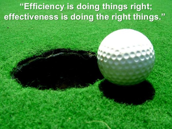 """Efficiency is doing things right; <br />effectiveness is doing the right things."" <br />"