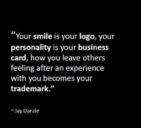 your smile is your logo, your personality is your business card, how you leave…