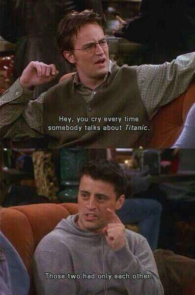 Joey being emotional about Titanic.