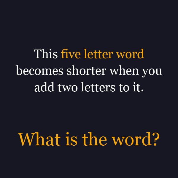 This five letter word becomes shorter when you add two letters to it.  What is the word?