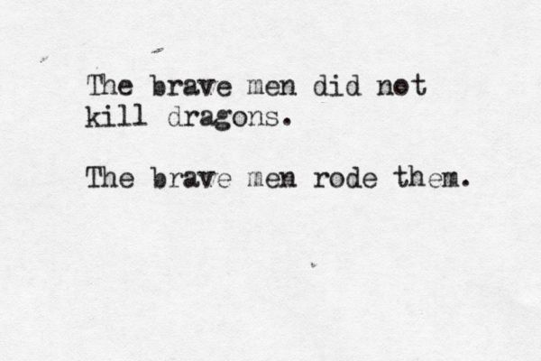 """The brave men did not kill dragons. The brave men rode them."" - George R. R. Martin"