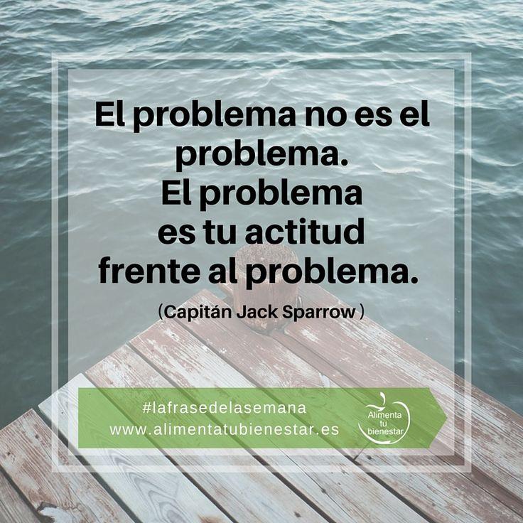 El problema no es el problema. El problema es tu actitud frente al problema. (Capitán Jack Sparrow) #lafrasedelasemana #alimentatubienestar