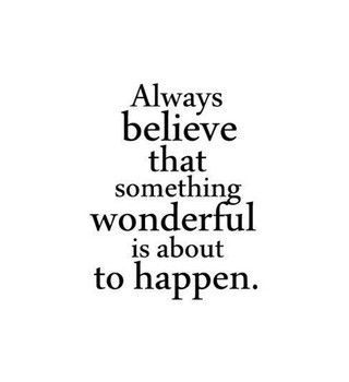 Always believe that something wonderful is about to happen.:
