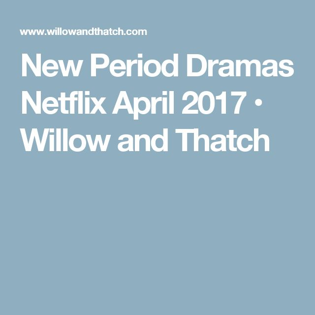 New Period Dramas Netflix April 2017 • Willow and Thatch