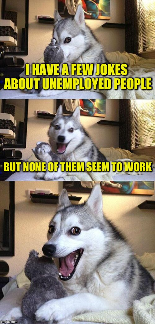 Bad Pun Dog   I HAVE A FEW JOKES ABOUT UNEMPLOYED PEOPLE BUT NONE OF THEM SEEM TO WORK   image tagged in memes,bad pun dog   made w/ Imgflip meme maker