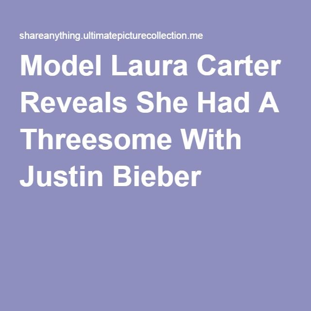 Model Laura Carter Reveals She Had A Threesome With Justin Bieber