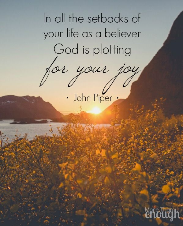 In all the setbacks of your life as a believer God is plotting for your joy. - John Piper