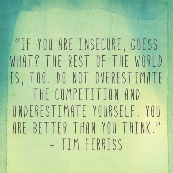 """""""If you are insecure, guess what? The rest of the world is, too."""" - Tim Ferriss"""