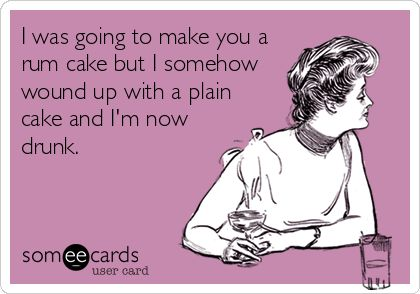 I was going to make you a rum cake but I somehow wound up with a plain cake and I'm now drunk.