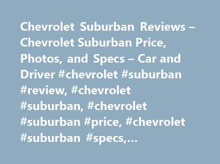 Chevrolet Suburban Reviews – Chevrolet Suburban Price, Photos, and Specs – Car and Driver #chevrolet #suburban #review, #chevrolet #suburban, #chevrolet #suburban #price, #chevrolet #suburban #specs, #chevrolet #suburban #photos http://rentals.nef2.com/chevrolet-suburban-reviews-chevrolet-suburban-price-photos-and-specs-car-and-driver-chevrolet-suburban-review-chevrolet-suburban-chevrolet-suburban-price-chevrolet-suburban-specs/  # Chevrolet Suburban Chevrolet Suburban 2015 Chevrolet…