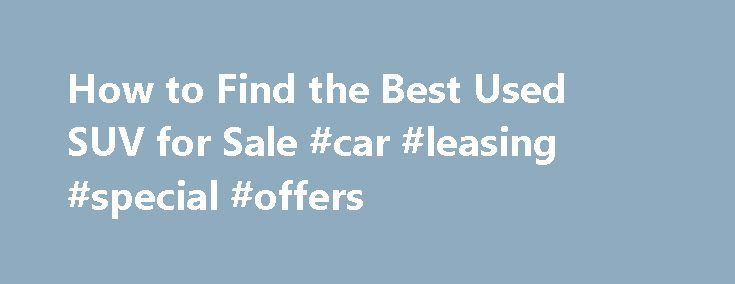 How to Find the Best Used SUV for Sale #car #leasing #special #offers http://car-auto.nef2.com/how-to-find-the-best-used-suv-for-sale-car-leasing-special-offers/  #used suvs for sale # How to Find the Best Used SUV for Sale If the used SUV you're considering is equipped with entertainment add-ons, (TV, DVD etc..) make sure they all work. Obviously issues with these items won't leave…Continue Reading