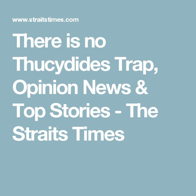 There is no Thucydides Trap, Opinion News & Top Stories - The Straits Times