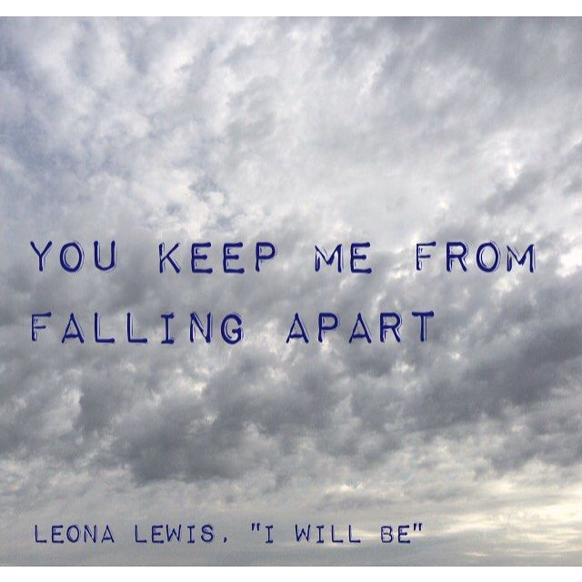 """You keep me from falling apart."" - Leona Lewis, ""I Will Be"" lyrics"