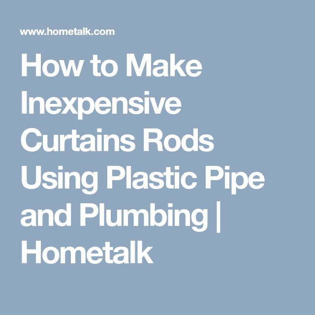 How to Make Inexpensive Curtains Rods Using Plastic Pipe and Plumbing | Hometalk