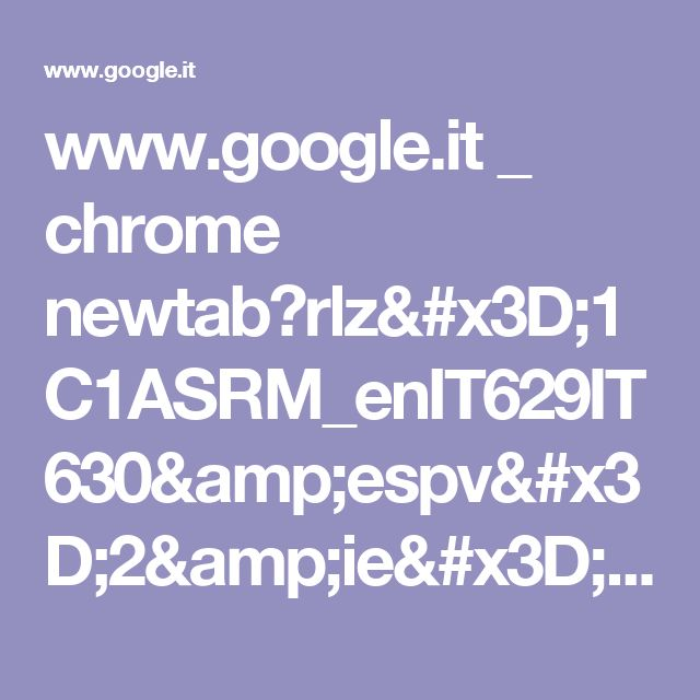 www.google.it _ chrome newtab?rlz=1C1ASRM_enIT629IT630&espv=2&ie=UTF-8