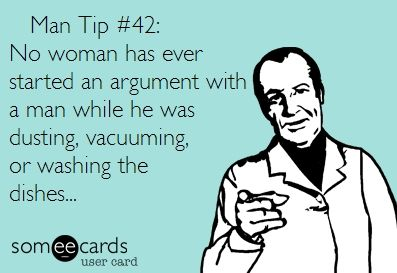 No woman has ever started an argument with a man while he was dusting, vacuuming or washing the dishes.