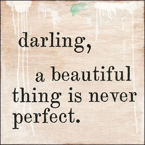 Darling, a beautiful thing is never perfect.