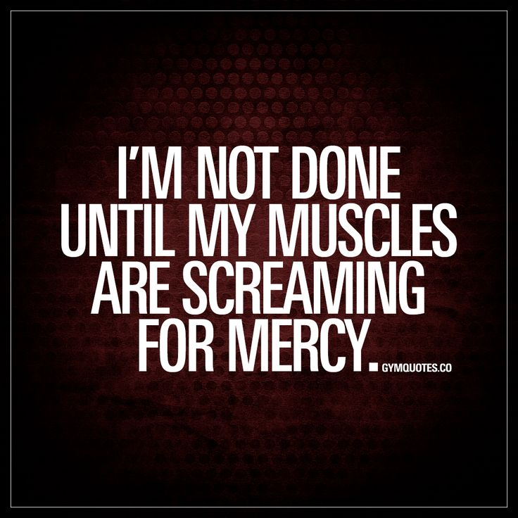 """I'm not done until my muscles are screaming for mercy."" 
