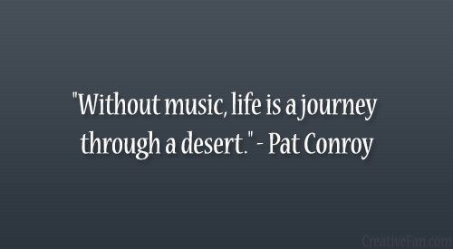 """Without music, life is a journey through a desert."" – Pat Conroy"