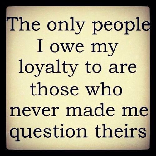 some people do not understand loyalty