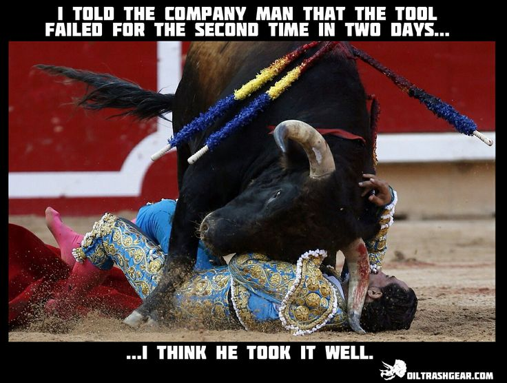 If you mess with the bull, you're gonna get the horns.  Oilfield humor.