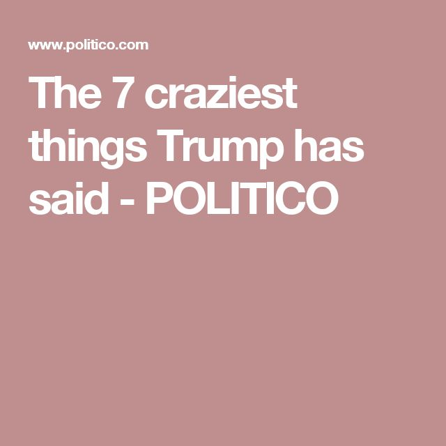 The 7 craziest things Trump has said - POLITICO