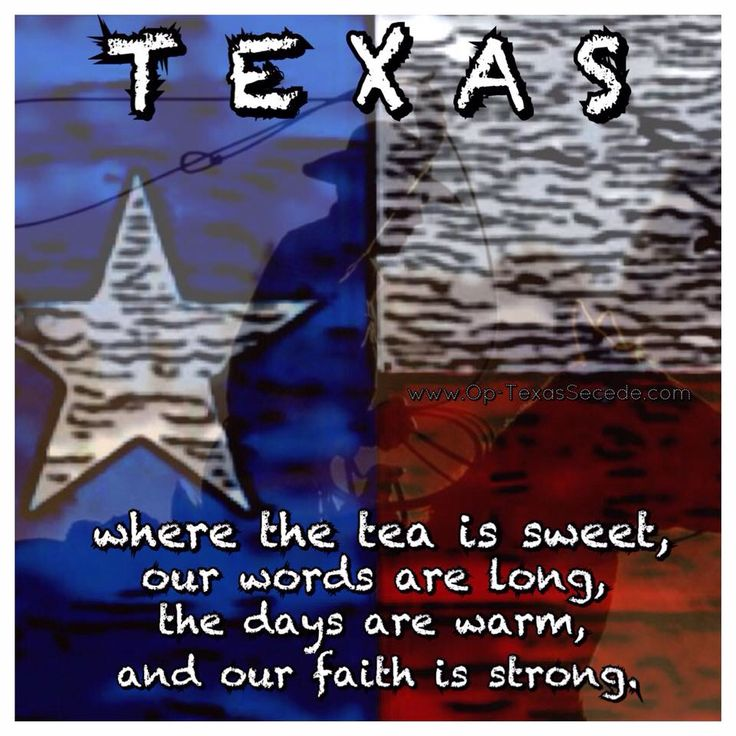 Texas where the tea is sweet, our words are long, the days are warm, and our FAITH is strong.