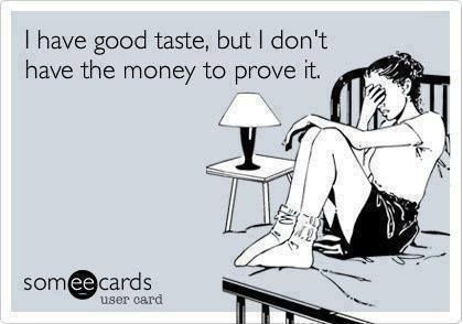 I have good taste, but I don't have the money to prove it