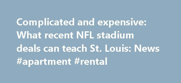 Complicated and expensive: What recent NFL stadium deals can teach St. Louis: News #apartment #rental http://renta.remmont.com/complicated-and-expensive-what-recent-nfl-stadium-deals-can-teach-st-louis-news-apartment-rental/  #weekly car rental deals # David Hunn ST. LOUIS • In the heated debate between football fans and stadium critics, people on both sides have been asking the same question: What other city would build two stadiums for the National Football League within 25 years? Well…