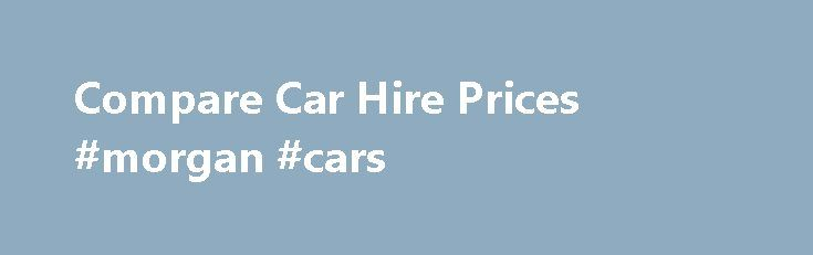 Compare Car Hire Prices #morgan #cars http://car.remmont.com/compare-car-hire-prices-morgan-cars/  #car rental compare # Compare Car Hire Prices Compare Car Hire Prices CompareTravel.ie is a car rental comparison website. Our aim is to help you find the best car hire offers for your trip; whether it s an SUV for a family holiday, a luxury car for that romantic getaway or an economy car for business. […]The post Compare Car Hire Prices #morgan #cars appeared first on Car.