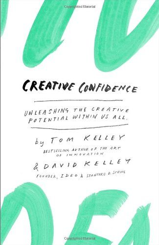 Creative Confidence: Unleashing the Creative Potential Within Us All by Tom Kelley