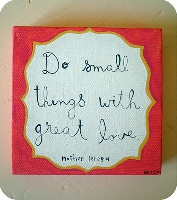 Do small things with great love. -Mother Teresa.